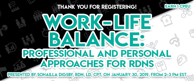 Thank You for Registering! Work-Life Balance: Professional and Personal Approaches for RDNs - Presented by Sohailla Digsby, RDN, LD, CPT, on January 30, 2019, from 2–3 PM EST - Earn 1 CPEU