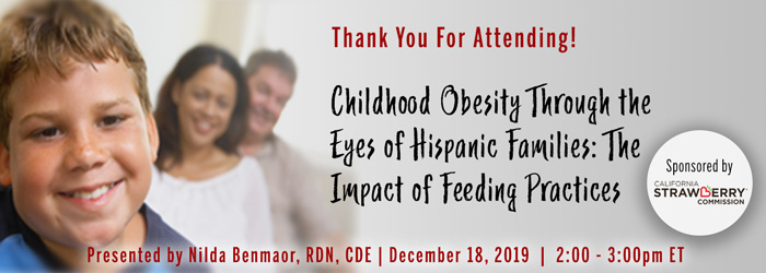 Thank You For Attending! A Complimentary Webinar Presentation: Childhood Obesity Through the Eyes of Hispanic Families: The Impact of Feeding Practices | Presented by Nilda Benamaor, RDN, CDE | Wednesday, December 18, 2019, from 2–3 PM ET | Sponsored by California Strawberry Commission