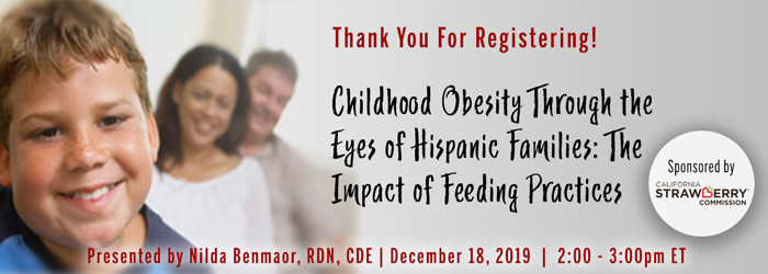 Thank You For Registering! A Complimentary Webinar Presentation: Childhood Obesity Through the Eyes of Hispanic Families: The Impact of Feeding Practices | Presented by Nilda Benamaor, RDN, CDE | Wednesday, December 18, 2019, from 2–3 PM ET | Sponsored by California Strawberry Commission