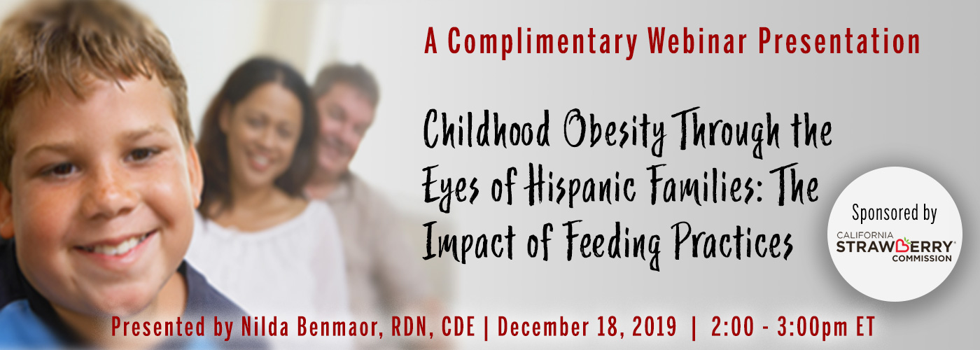 A Complimentary Webinar Presentation: Childhood Obesity Through the Eyes of Hispanic Families: The Impact of Feeding Practices | Presented by Nilda Benamaor, RDN, CDE | Wednesday, December 18, 2019, from 2–3 PM ET | Sponsored by California Strawberry Commission