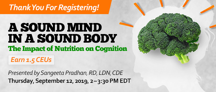 Thank You For Registering! Joint Webinar Presentation: A Sound Mind in a Sound Body: The Impact of Nutrition on Cognition | Presented by Sangeeta Pradhan, RD, LDN, CDE | Thursday, September 12, 2019, from 2–3:30 PM EDT | Earn 1.5 CEUs