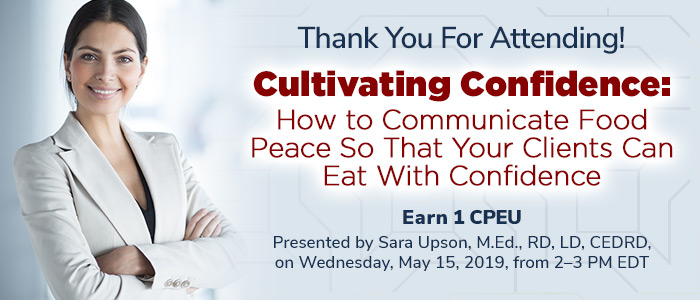 Thank You For Attending! Cultivating Confidence:  How to Communicate Food Peace So That Your Clients Can Eat With Confidence - Presented by Sara Upson, M.Ed., RD, LD, CEDRD, on Wednesday, May 15, 2019, from 2-3 PM EDT - Earn 1 CPEU