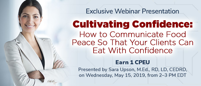 Exclusive Webinar Presentation: Cultivating Confidence:  How to Communicate Food Peace So That Your Clients Can Eat With Confidence - Presented by Sara Upson, M.Ed., RD, LD, CEDRD, on Wednesday, May 15, 2019, from 2-3 PM EDT - Earn 1 CPEU