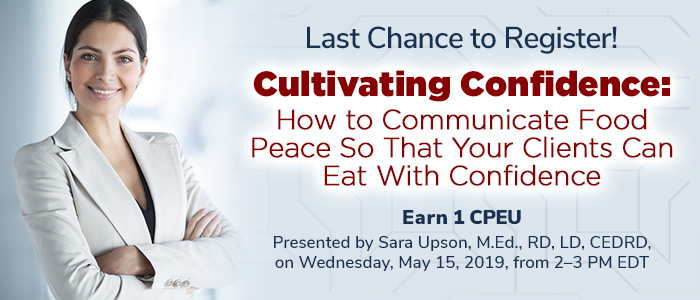 Last Chance to Register! Cultivating Confidence:  How to Communicate Food Peace So That Your Clients Can Eat With Confidence - Presented by Sara Upson, M.Ed., RD, LD, CEDRD, on Wednesday, May 15, 2019, from 2-3 PM EDT - Earn 1 CPEU