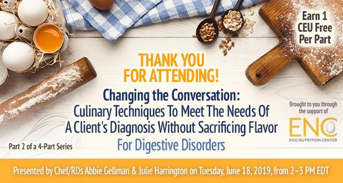 Thank You For Attending! Changing the Conversation: Culinary Techniques To Meet The Needs Of A Client's Diagnosis Without Sacrificing Flavor For Digestive Disorders | Part 2 of a 4-Part Series | Presented by Chef/RDs Abbie Gellman & Julie Harrington | Tuesday, June 18, 2019, from 2–3 PM EDT | Earn 1 CEU Free | Sponsored by The Egg Nutrition Center