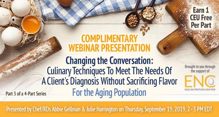 Complimentary Webinar Presentation: Changing the Conversation: Culinary Techniques To Meet The Needs Of A Client's Diagnosis Without Sacrificing Flavor For the Aging Population | Part 3 of a 4-Part Series | Presented by Chef/RDs Abbie Gellman & Julie Harrington | Thursday, September 19, 2019, from 2–3 PM EDT | Earn 1 CEU Free | Sponsored by The Egg Nutrition Center