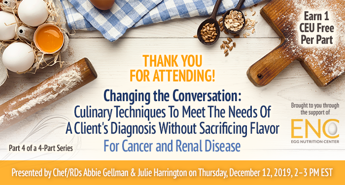 Thank You For Attending! Changing the Conversation: Culinary Techniques To Meet The Needs Of A Client's Diagnosis Without Sacrificing Flavor For Cancer and Renal Disease | Part 4 of a 4-Part Series | Presented by Chef/RDs Abbie Gellman & Julie Harrington | Thursday, December 12, 2019, from 2–3 PM EST | Earn 1 CEU Free | Sponsored by The Egg Nutrition Center