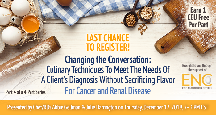 Last Chance to Register! Changing the Conversation: Culinary Techniques To Meet The Needs Of A Client's Diagnosis Without Sacrificing Flavor For Cancer and Renal Disease | Part 4 of a 4-Part Series | Presented by Chef/RDs Abbie Gellman & Julie Harrington | Thursday, December 12, 2019, from 2–3 PM EST | Earn 1 CEU Free | Sponsored by The Egg Nutrition Center