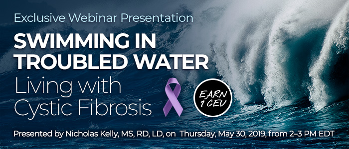 Exclusive Webinar Presentation: Swimming in Troubled Water: Living with Cystic Fibrosis | Presented by Nicholas Kelly, MS, RD, LD | Thursday, May 30, 2019, from 2–3 PM EDT | Earn 1 CEU