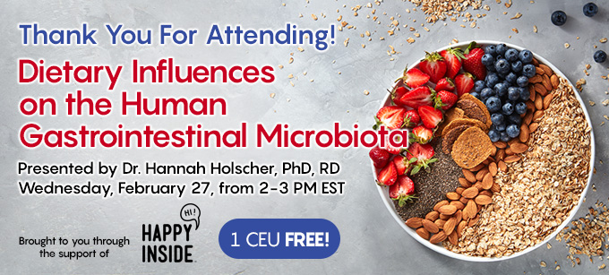 Thank You For Attending! Dietary Influences on the Human Gastrointestinal Microbiota | Presented by Presented by Dr. Hannah Holscher, PhD, RD | Wednesday, February 27, 2019, from 2–3 PM EST | Earn 1 CEU Free