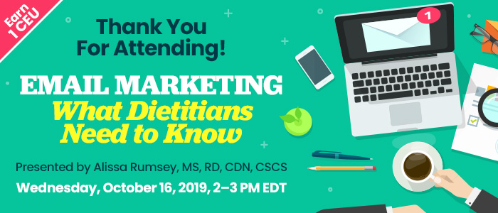 Thank You for Attending! Email Marketing: What Dietitians Need to Know | Presented by Alissa Rumsey, MS, RD, CDN, CSCS | Wednesday, October 16, 2019, from 2–3 PM EDT | Earn 1 CEU