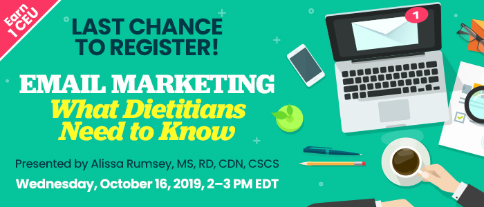 Last Chance to Register! Email Marketing: What Dietitians Need to Know | Presented by Alissa Rumsey, MS, RD, CDN, CSCS | Wednesday, October 16, 2019, from 2–3 PM EDT | Earn 1 CEU