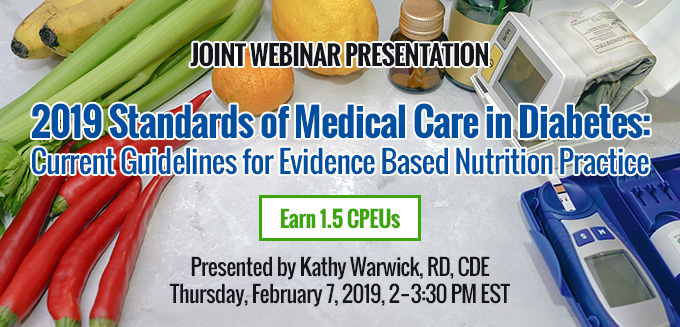 Joint Webinar Presentation: 2019 Standards of Medical Care in Diabetes: Current Guidelines for Evidence Based Nutrition Practice | Presented by Kathy Warwick, RD, CDE | Thursday, February 7, 2019, 2-3:30 PM EST | Earn 1.5 CPEUs