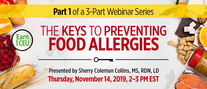 Exclusive Webinar Presentation: The Keys to Preventing Food Allergies (Part 1 of 3) | Presented by Sherry Coleman Collins, MS, RDN, LD | Thursday, November 14, 2019, from 2–3 PM EST | Earn 1 CEU