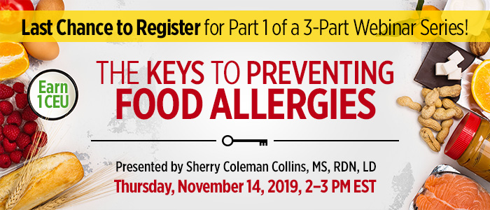 Last Chance to Register for Part 1 of a 3-Part Webinar Series! The Keys to Preventing Food Allergies   Presented by Sherry Coleman Collins, MS, RDN, LD   Thursday, November 14, 2019, from 2–3 PM EST   Earn 1 CEU