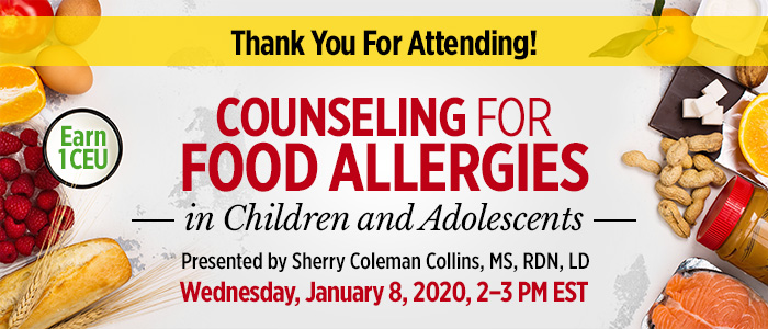 Thank You For Attending! Part 2 of a 3-Part Series: Counseling for Food Allergies in Children and Adolescents | Presented by Sherry Coleman Collins, MS, RDN, LD | Wednesday, January 8, 2020, from 2–3 PM EST | Earn 1 CEU