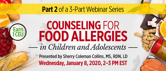 Part 2 of a 3-Part Series: Counseling for Food Allergies in Children and Adolescents | Presented by Sherry Coleman Collins, MS, RDN, LD | Wednesday, January 8, 2020, from 2–3 PM EST | Earn 1 CEU
