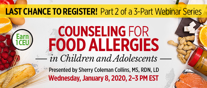 Last Chance to Register! Part 2 of a 3-Part Series: Counseling for Food Allergies in Children and Adolescents | Presented by Sherry Coleman Collins, MS, RDN, LD | Wednesday, January 8, 2020, from 2–3 PM EST | Earn 1 CEU
