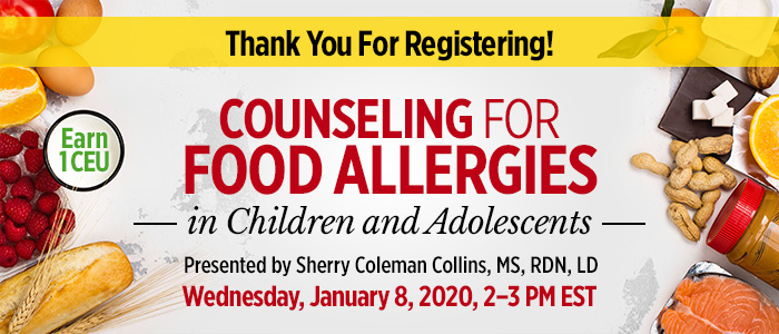 Thank You For Registering! Part 2 of a 3-Part Series: Counseling for Food Allergies in Children and Adolescents | Presented by Sherry Coleman Collins, MS, RDN, LD | Wednesday, January 8, 2020, from 2–3 PM EST | Earn 1 CEU