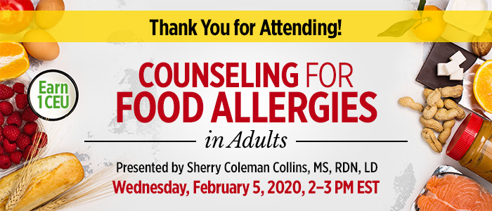 Thank You for Attending! Counseling for Food Allergies in Adults | Presented by Sherry Coleman Collins, MS, RDN, LD | Wednesday, February 5, 2020, from 2–3 PM EST | Earn 1 CEU
