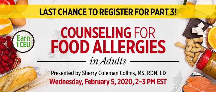 Last Chance to Register for Part 3! Counseling for Food Allergies in Adults | Presented by Sherry Coleman Collins, MS, RDN, LD | Wednesday, February 5, 2020, from 2–3 PM EST | Earn 1 CEU