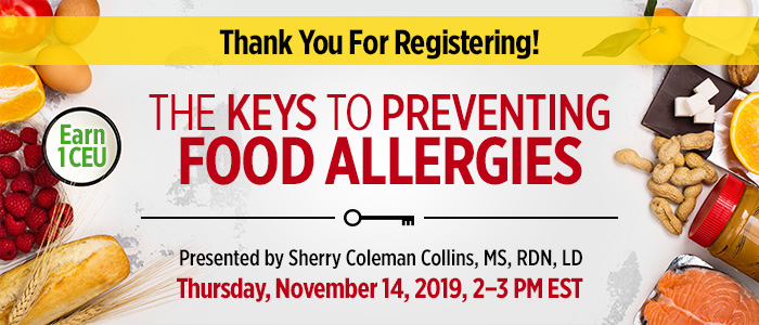 Thank You For Registering! The Keys to Preventing Food Allergies | Presented by Sherry Coleman Collins, MS, RDN, LD | Thursday, November 14, 2019, from 2–3 PM EST | Earn 1 CEU