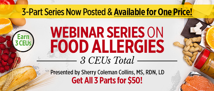 3-Part Series Now Posted & Available for One Price! WEBINAR SERIES ON FOOD ALLERGIES | 3 CEUs Total | Presented By Sherry Coleman Collins, MS, RDN, LDN | Get All 3 Parts for $50!
