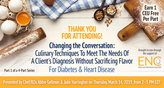 Thank You For Attending! Changing the Conversation: Culinary Techniques To Meet The Needs Of A Client's Diagnosis Without Sacrificing Flavor For Diabetes & Heart Disease | Part 1 of a 4-Part Series | Presented by Chef/RDs Abbie Gellman & Julie Harrington | Thursday, March 14, 2019, from 2–3 PM EDT | Earn 1 CEU Free | Sponsored by The Egg Nutrition Center