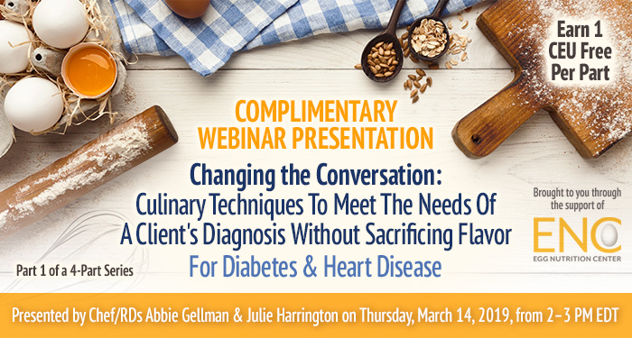 Complimentary Webinar Presentation: Changing the Conversation: Culinary Techniques To Meet The Needs Of A Client's Diagnosis Without Sacrificing Flavor For Diabetes & Heart Disease | Part 1 of a 4-Part Series | Presented by Chef/RDs Abbie Gellman & Julie Harrington | Thursday, March 14, 2019, from 2–3 PM EDT | Earn 1 CEU Free | Sponsored by The Egg Nutrition Center