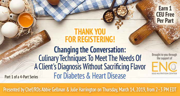 Thank You For Registering! Changing the Conversation: Culinary Techniques To Meet The Needs Of A Client's Diagnosis Without Sacrificing Flavor For Diabetes & Heart Disease | Part 1 of a 4-Part Series | Presented by Chef/RDs Abbie Gellman & Julie Harrington | Thursday, March 14, 2019, from 2–3 PM EDT | Earn 1 CEU Free | Sponsored by The Egg Nutrition Center