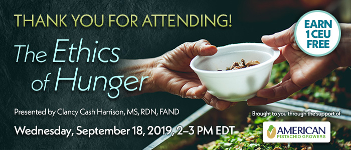 Thank You For Attending! The Ethics of Hunger | Presented by Clancy Cash Harrison, MS, RDN, FAND | Wednesday, September 18, 2019, from 2–3 PM EDT | Earn 1 CEU Free | Brought to you through the support of American Pistachio Growers