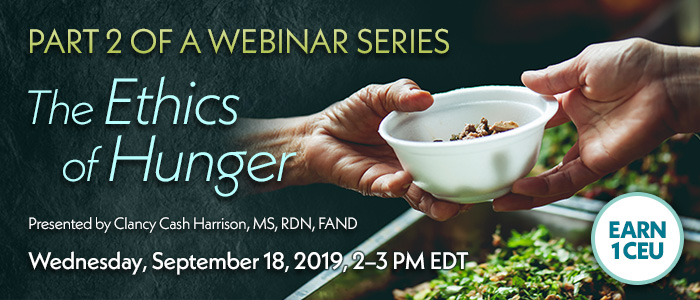 Exclusive Webinar Presentation: The Ethics of Hunger | Presented by Clancy Cash Harrison, MS, RDN, FAND | Wednesday, September 18, 2019, from 2–3 PM EDT | Earn 1 CEU