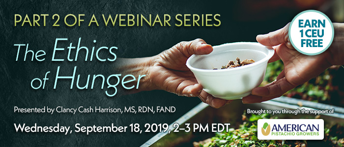 Part 2 of a Webinar Series: The Ethics of Hunger | Presented by Clancy Cash Harrison, MS, RDN, FAND | Wednesday, September 18, 2019, from 2–3 PM EDT | Earn 1 CEU Free | Brought to you through the support of American Pistachio Growers