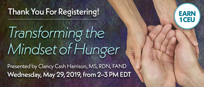 Thank You for Registering! Transforming the Mindset of Hunger | Presented by Clancy Cash Harrison, MS, RDN, FAND | Wednesday, May 29, 2019, from 2–3 PM EDT | Earn 1 CEU