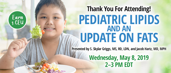 Thank You For Attending! Pediatric Lipids and an Update on Fats | Presented by S. Skylar Griggs, MS, RD, LDN, and Jacob Hartz, MD, MPH | Wednesday, May 8, 2019, from 2–3 PM EDT | Earn 1 CEU