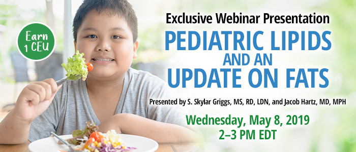 Exclusive Webinar Presentation: Pediatric Lipids and an Update on Fats | Presented by S. Skylar Griggs, MS, RD, LDN, and Jacob Hartz, MD, MPH | Wednesday, May 8, 2019, from 2–3 PM EDT | Earn 1 CEU