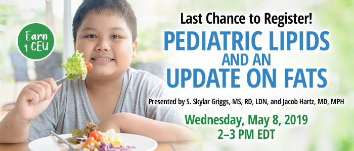 Last Chance to Register! Pediatric Lipids and an Update on Fats | Presented by S. Skylar Griggs, MS, RD, LDN, and Jacob Hartz, MD, MPH | Wednesday, May 8, 2019, from 2–3 PM EDT | Earn 1 CEU
