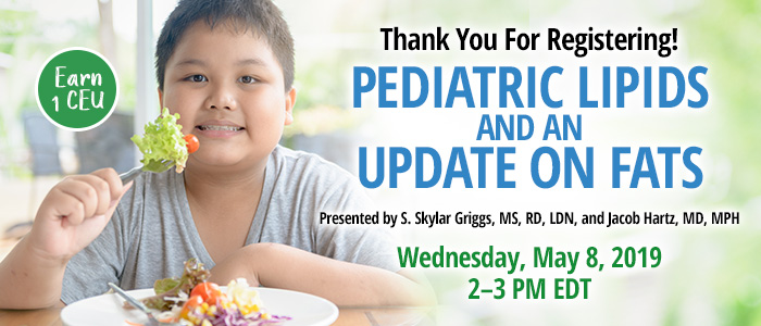 Thank You For Registering! Pediatric Lipids and an Update on Fats | Presented by S. Skylar Griggs, MS, RD, LDN, and Jacob Hartz, MD, MPH | Wednesday, May 8, 2019, from 2–3 PM EDT | Earn 1 CEU
