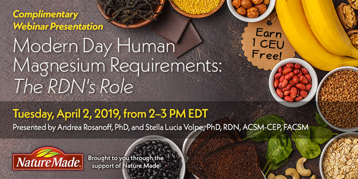Complimentary Webinar Presentation: Modern Day Human Magnesium Requirements: The RDN's Role | Presented by Andrea Rosanoff, PhD, and Stella Lucia Volpe, PhD, RDN, ACSM-CEP, FACSM | Tuesday, April 2, 2019, from 2–3 PM EDT | Earn 1 CEU Free | Sponsored by Nature Made