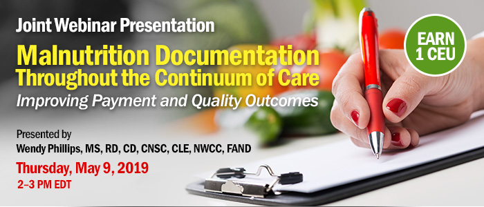 Joint Webinar Presentation: Malnutrition Documentation Throughout the Continuum of Care: Improving Payment and Quality Outcomes | Presented by Wendy Phillips, MS, RD, CD, CNSC, CLE, NWCC, FAND | Thursday, May 9, 2019, 2–3 PM EDT | Earn 1 CPEU