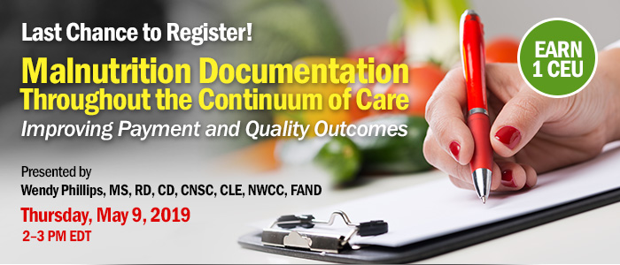 Last Chance to Register! Malnutrition Documentation Throughout the Continuum of Care: Improving Payment and Quality Outcomes | Presented by Wendy Phillips, MS, RD, CD, CNSC, CLE, NWCC, FAND | Thursday, May 9, 2019, 2–3 PM EDT | Earn 1 CPEU