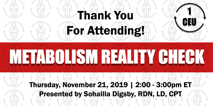 Thank You For Attending! Exclusive Webinar Presentation: Metabolism Reality Check | Presented by Sohailla Digsby | Thursday, November 21, 2019, from 2–3 PM ET | Earn 1 CEU