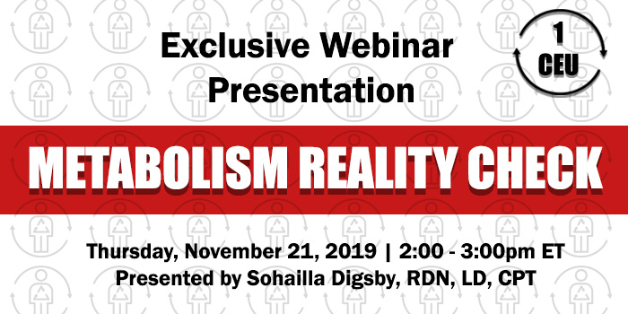 Exclusive Webinar Presentation: Metabolism Reality Check | Presented by Sohailla Digsby | Thursday, November 21, 2019, from 2–3 PM ET | Earn 1 CEU