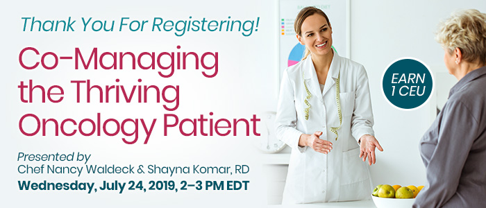 Thank You For Registering! Co-Managing the Thriving Oncology Patient | Presented by Chef Nancy Waldeck and Shayna Komar, RD | Wednesday, July 24, 2019, from 2–3 PM EDT | Earn 1 CEU