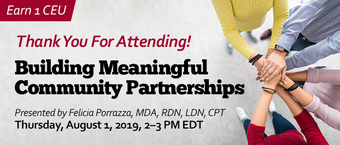 Thank You For Attending! Building Meaningful Community Partnerships | Presented by Felicia Porrazza, MDA, RDN, LDN, CPT | Thursday, August 1, 2019, from 2–3 PM EDT | Earn 1 CEU