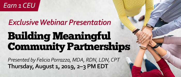 Exclusive Webinar Presentation: Building Meaningful Community Partnerships | Presented by Felicia Porrazza, MDA, RDN, LDN, CPT | Thursday, August 1, 2019, from 2–3 PM EDT | Earn 1 CEU