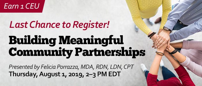 Last Chance to Register! Building Meaningful Community Partnerships | Presented by Felicia Porrazza, MDA, RDN, LDN, CPT | Thursday, August 1, 2019, from 2–3 PM EDT | Earn 1 CEU