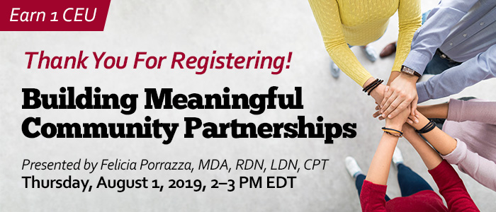 Thank You For Registering! Building Meaningful Community Partnerships | Presented by Felicia Porrazza, MDA, RDN, LDN, CPT | Thursday, August 1, 2019, from 2–3 PM EDT | Earn 1 CEU