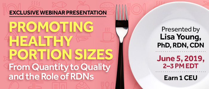 Exclusive Webinar Presentation: Promoting Healthy Portion Sizes: From Quantity to Quality and the Role of RDNs | Presented by Lisa Young, PhD, RDN, CDN | Wednesday, June 5, 2019, from 2–3 PM EDT | Earn 1 CEU