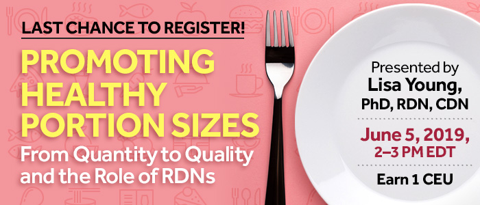 Last Chance to Register! Promoting Healthy Portion Sizes: From Quantity to Quality and the Role of RDNs | Presented by Lisa Young, PhD, RDN, CDN | Wednesday, June 5, 2019, from 2–3 PM EDT | Earn 1 CEU